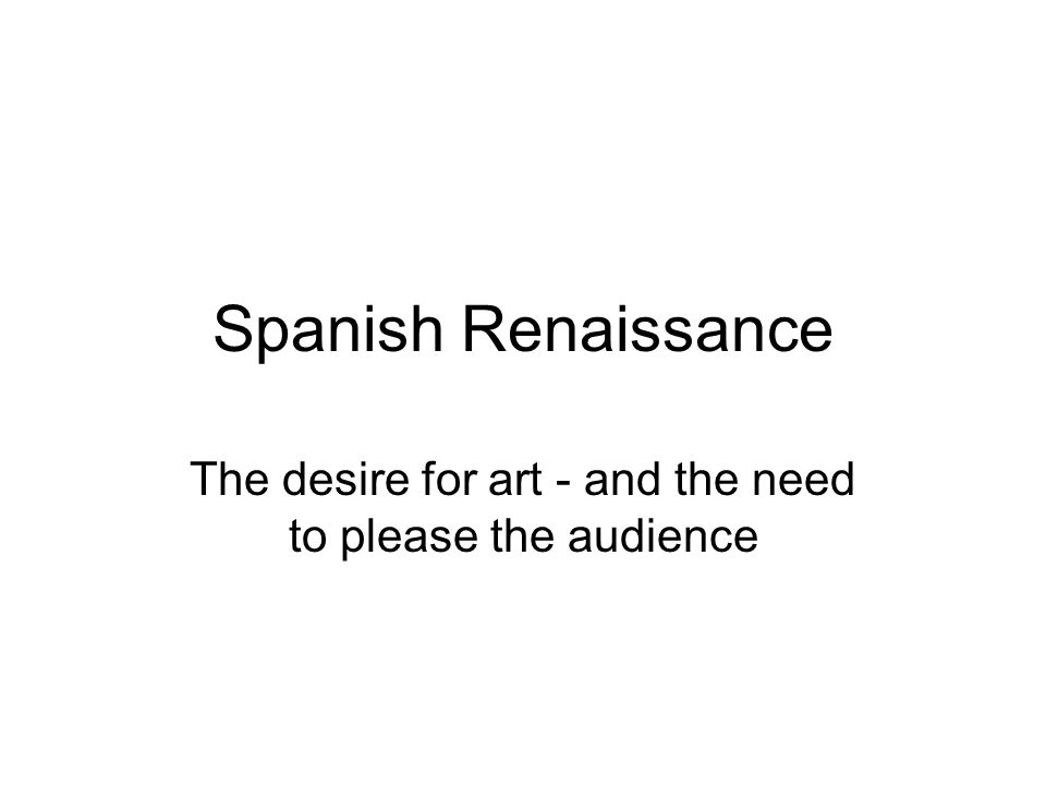 Spanish Renaissance The desire for art - and the need to please the audience