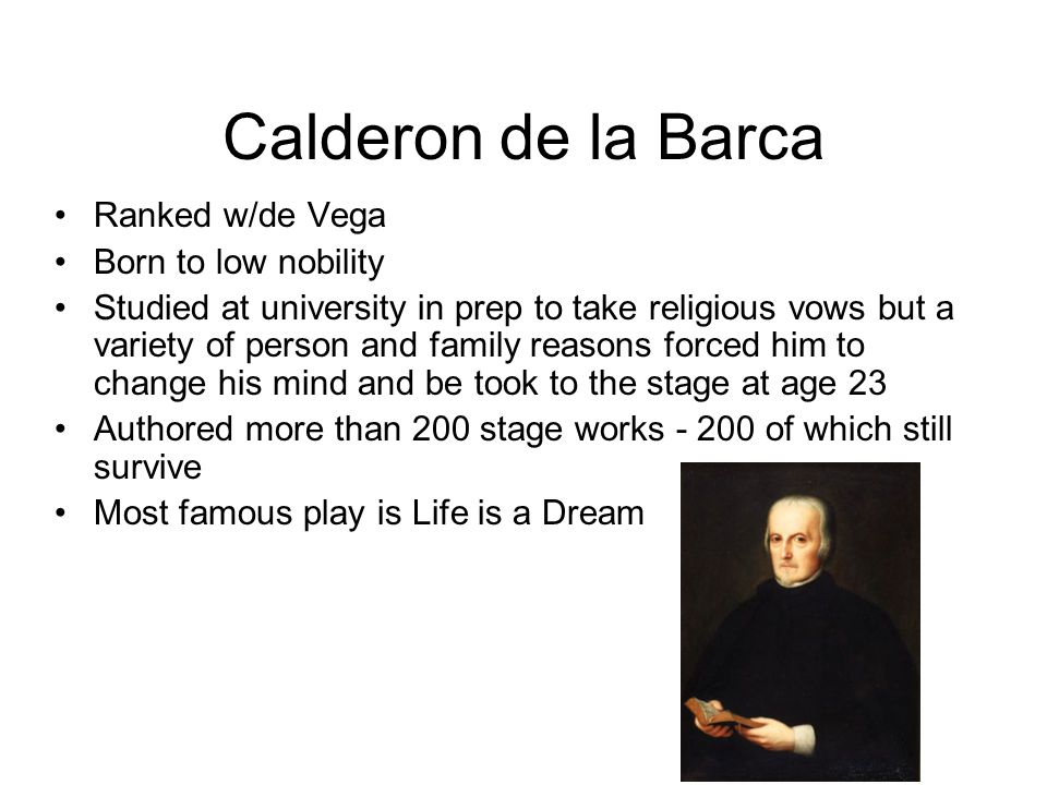 Calderon de la Barca Ranked w/de Vega Born to low nobility Studied at university in prep to take religious vows but a variety of person and family reasons forced him to change his mind and be took to the stage at age 23 Authored more than 200 stage works - 200 of which still survive Most famous play is Life is a Dream