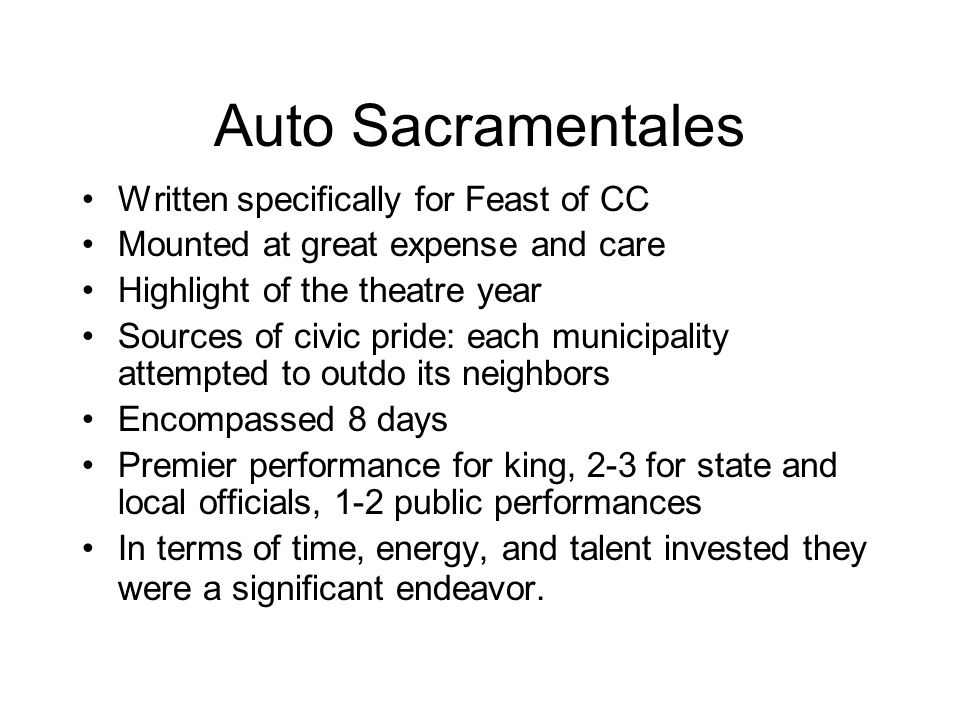 Auto Sacramentales Written specifically for Feast of CC Mounted at great expense and care Highlight of the theatre year Sources of civic pride: each municipality attempted to outdo its neighbors Encompassed 8 days Premier performance for king, 2-3 for state and local officials, 1-2 public performances In terms of time, energy, and talent invested they were a significant endeavor.