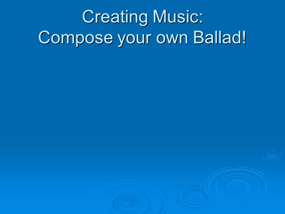 Creating Music: Compose your own Ballad!