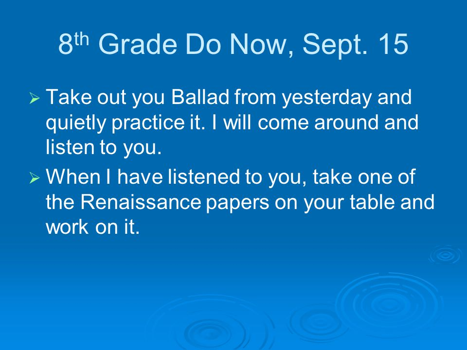 8 th Grade Do Now, Sept. 15   Take out you Ballad from yesterday and quietly practice it.