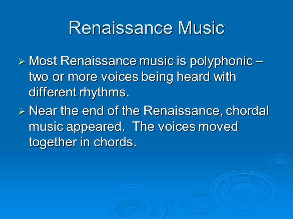 Renaissance Music  Most Renaissance music is polyphonic – two or more voices being heard with different rhythms.