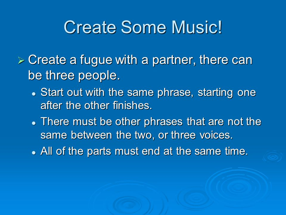 Create Some Music.  Create a fugue with a partner, there can be three people.
