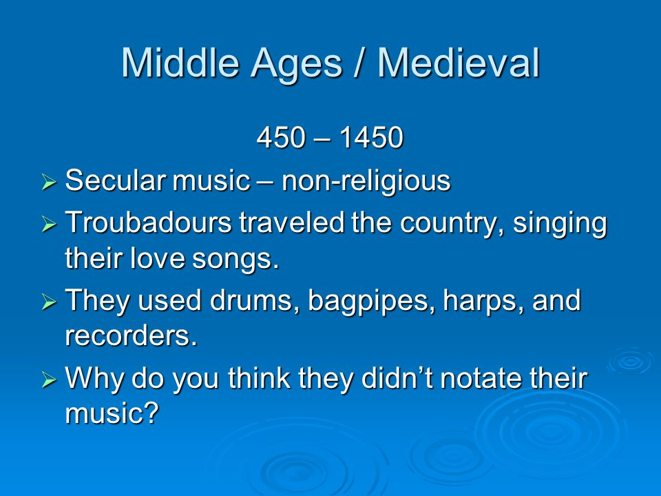 Middle Ages / Medieval 450 – 1450  Secular music – non-religious  Troubadours traveled the country, singing their love songs.