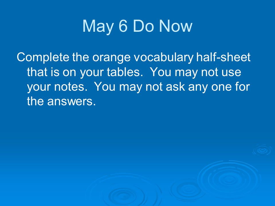 May 6 Do Now Complete the orange vocabulary half-sheet that is on your tables.