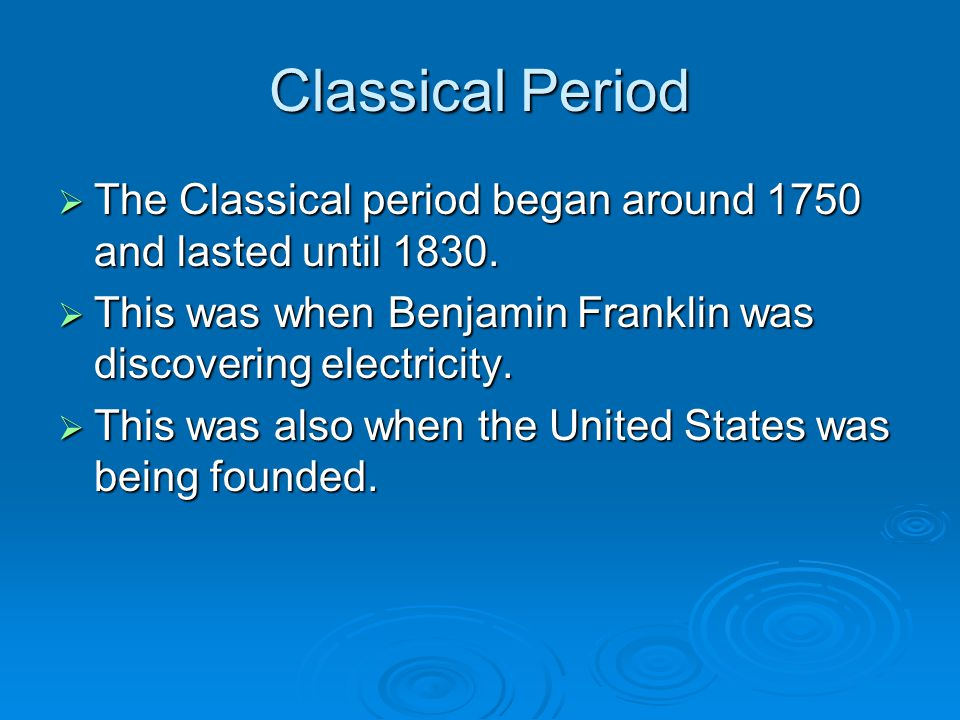 Classical Period  The Classical period began around 1750 and lasted until 1830.
