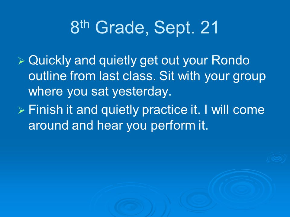 8 th Grade, Sept. 21   Quickly and quietly get out your Rondo outline from last class.