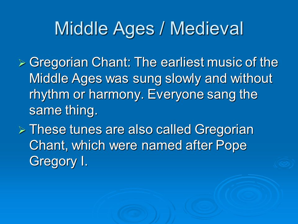 Middle Ages / Medieval  Gregorian Chant: The earliest music of the Middle Ages was sung slowly and without rhythm or harmony.