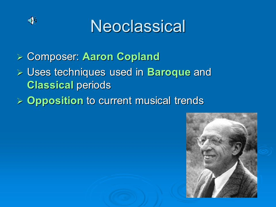 Neoclassical  Composer: Aaron Copland  Uses techniques used in Baroque and Classical periods  Opposition to current musical trends