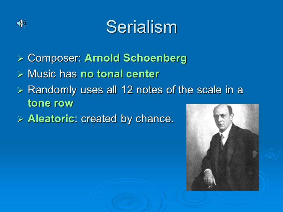 Serialism  Composer: Arnold Schoenberg  Music has no tonal center  Randomly uses all 12 notes of the scale in a tone row  Aleatoric: created by chance.