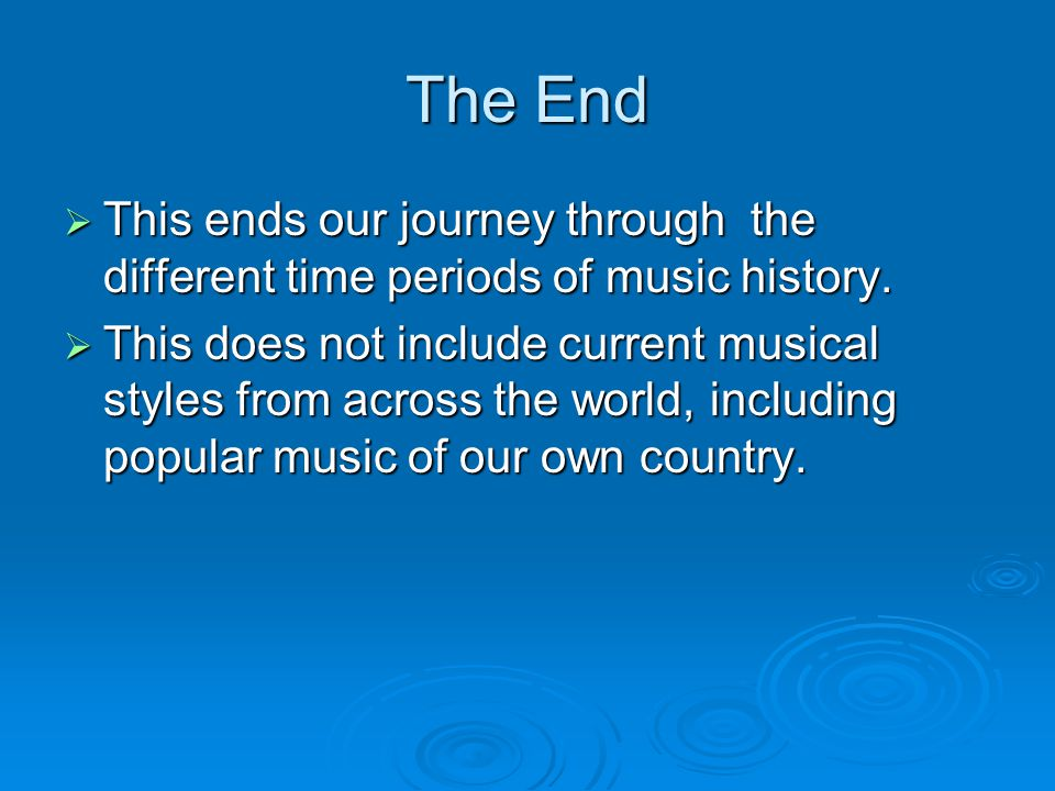The End  This ends our journey through the different time periods of music history.