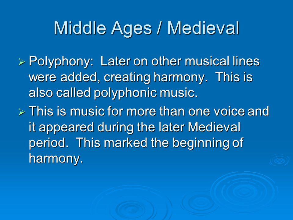 Middle Ages / Medieval  Polyphony: Later on other musical lines were added, creating harmony.