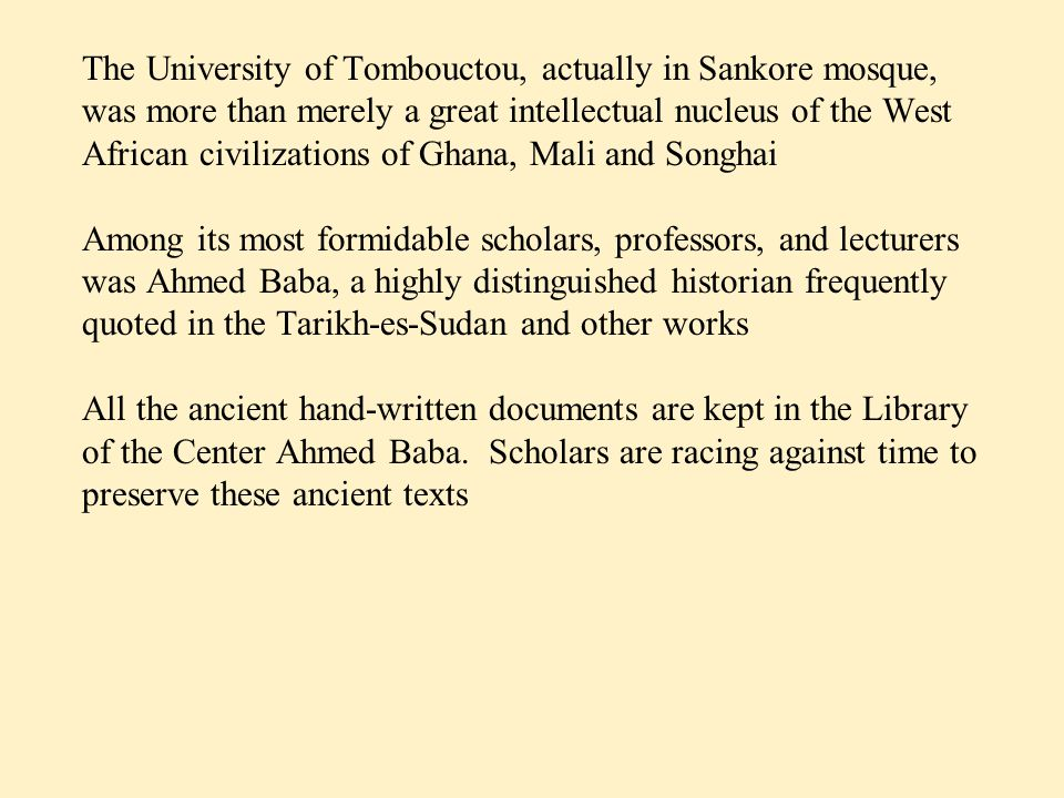 The University of Tombouctou, actually in Sankore mosque, was more than merely a great intellectual nucleus of the West African civilizations of Ghana, Mali and Songhai Among its most formidable scholars, professors, and lecturers was Ahmed Baba, a highly distinguished historian frequently quoted in the Tarikh-es-Sudan and other works All the ancient hand-written documents are kept in the Library of the Center Ahmed Baba.