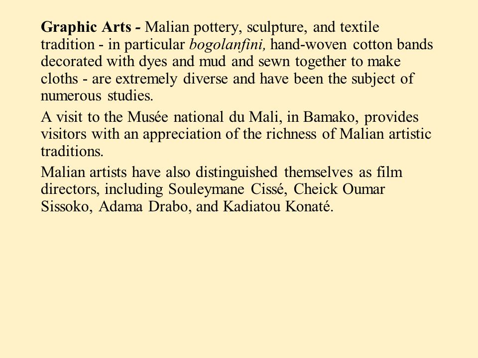 Graphic Arts - Malian pottery, sculpture, and textile tradition - in particular bogolanfini, hand-woven cotton bands decorated with dyes and mud and sewn together to make cloths - are extremely diverse and have been the subject of numerous studies.