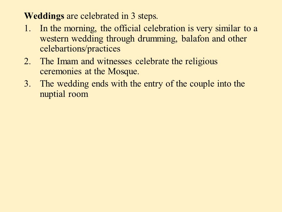 Weddings are celebrated in 3 steps. 1.In the morning, the official celebration is very similar to a western wedding through drumming, balafon and othe