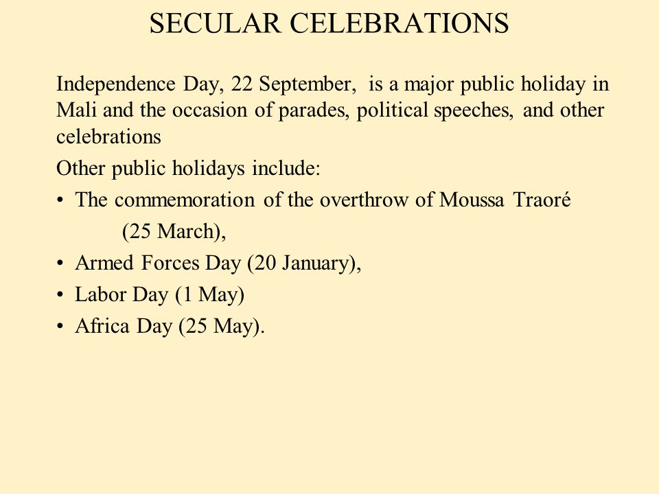 SECULAR CELEBRATIONS Independence Day, 22 September, is a major public holiday in Mali and the occasion of parades, political speeches, and other cele