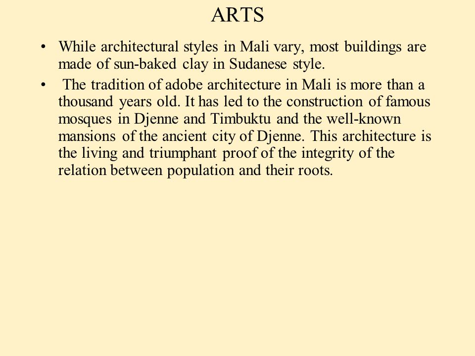 ARTS While architectural styles in Mali vary, most buildings are made of sun-baked clay in Sudanese style. The tradition of adobe architecture in Mali