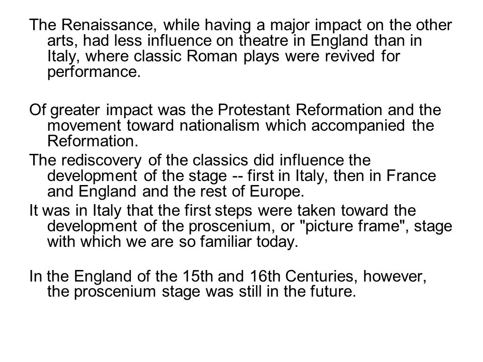 The Renaissance, while having a major impact on the other arts, had less influence on theatre in England than in Italy, where classic Roman plays were