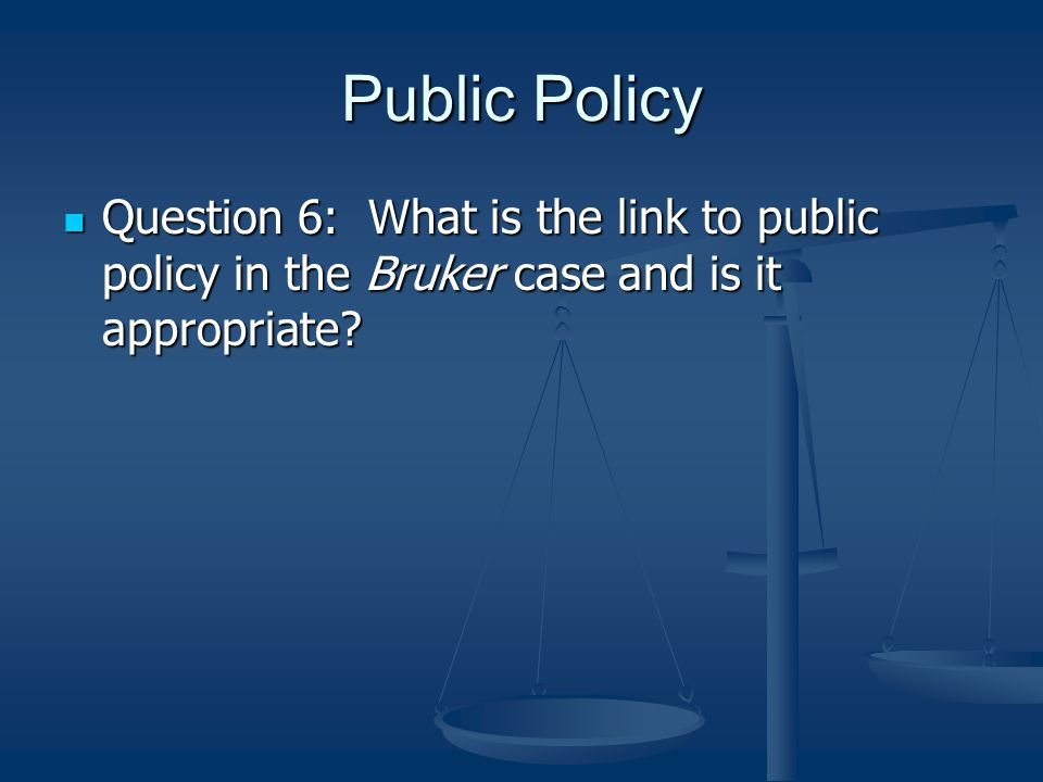 Public Policy Question 6: What is the link to public policy in the Bruker case and is it appropriate.