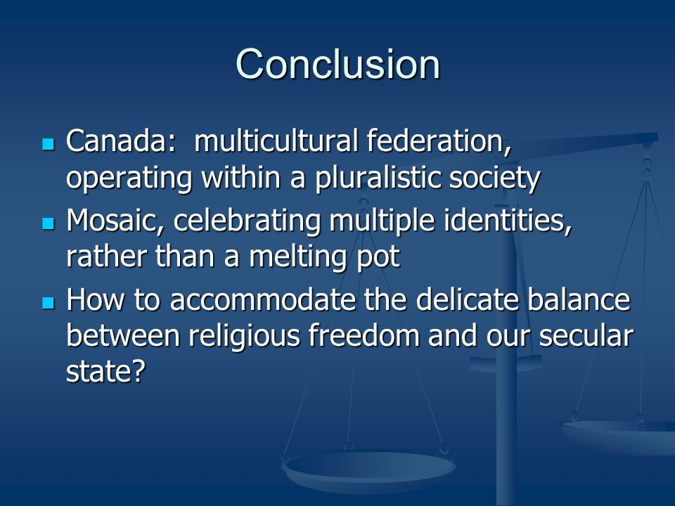 Conclusion Canada: multicultural federation, operating within a pluralistic society Canada: multicultural federation, operating within a pluralistic society Mosaic, celebrating multiple identities, rather than a melting pot Mosaic, celebrating multiple identities, rather than a melting pot How to accommodate the delicate balance between religious freedom and our secular state.