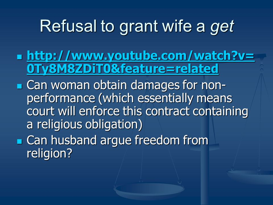Refusal to grant wife a get http://www.youtube.com/watch v= 0Ty8M8ZDiT0&feature=related http://www.youtube.com/watch v= 0Ty8M8ZDiT0&feature=related http://www.youtube.com/watch v= 0Ty8M8ZDiT0&feature=related http://www.youtube.com/watch v= 0Ty8M8ZDiT0&feature=related Can woman obtain damages for non- performance (which essentially means court will enforce this contract containing a religious obligation) Can woman obtain damages for non- performance (which essentially means court will enforce this contract containing a religious obligation) Can husband argue freedom from religion.