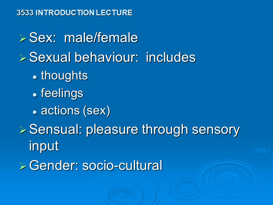 3533 INTRODUCTION LECTURE  Sex: male/female  Sexual behaviour: includes thoughts thoughts feelings feelings actions (sex) actions (sex)  Sensual: pleasure through sensory input  Gender: socio-cultural