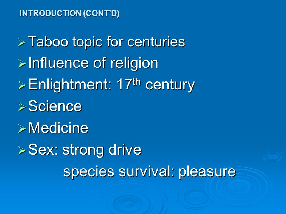  Taboo topic for centuries  Influence of religion  Enlightment: 17 th century  Science  Medicine  Sex: strong drive species survival: pleasure species survival: pleasure INTRODUCTION (CONT'D)