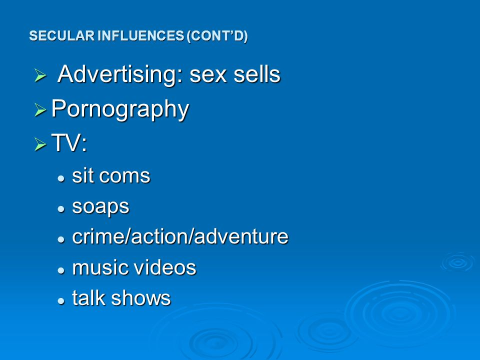  Advertising: sex sells  Pornography  TV: sit coms sit coms soaps soaps crime/action/adventure crime/action/adventure music videos music videos talk shows talk shows SECULAR INFLUENCES (CONT'D)