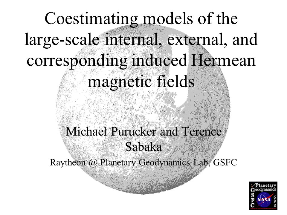 Coestimating models of the large-scale internal, external, and corresponding induced Hermean magnetic fields Michael Purucker and Terence Sabaka Raytheon @ Planetary Geodynamics Lab, GSFC
