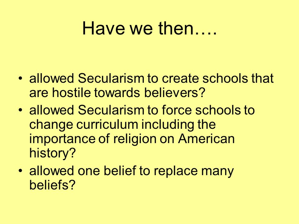 Have we then…. allowed Secularism to create schools that are hostile towards believers? allowed Secularism to force schools to change curriculum inclu
