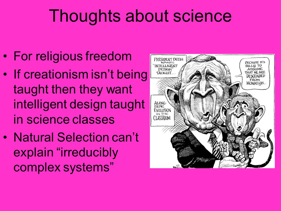 Thoughts about science For religious freedom If creationism isn't being taught then they want intelligent design taught in science classes Natural Selection can't explain irreducibly complex systems