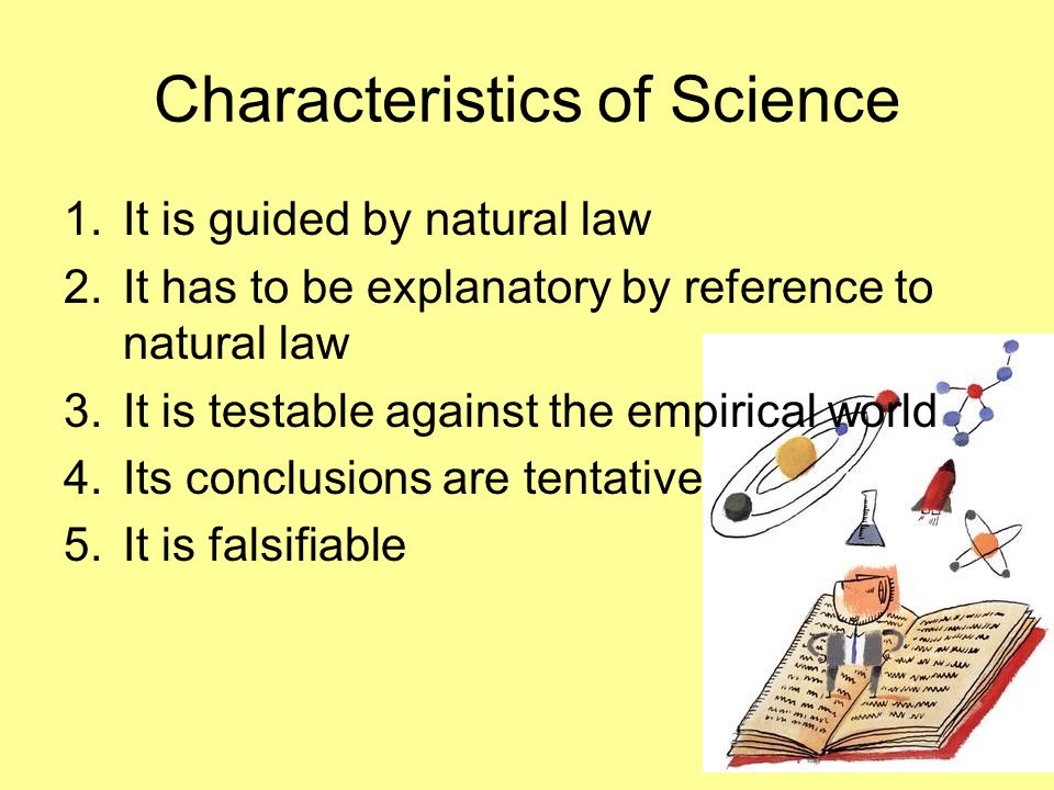 Characteristics of Science 1.It is guided by natural law 2.It has to be explanatory by reference to natural law 3.It is testable against the empirical