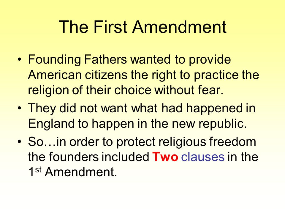 The First Amendment Founding Fathers wanted to provide American citizens the right to practice the religion of their choice without fear.