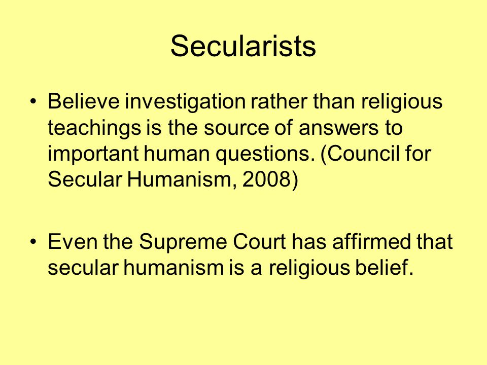 Secularists Believe investigation rather than religious teachings is the source of answers to important human questions.