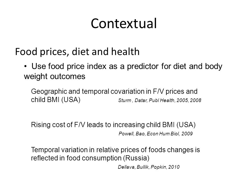 Contextual Rising cost of F/V leads to increasing child BMI (USA) Powell, Bao, Econ Hum Biol, 2009 Food prices, diet and health Use food price index as a predictor for diet and body weight outcomes Geographic and temporal covariation in F/V prices and child BMI (USA) Sturm, Datar, Publ Health, 2005, 2008 Temporal variation in relative prices of foods changes is reflected in food consumption (Russia) Dellava, Bullik, Popkin, 2010