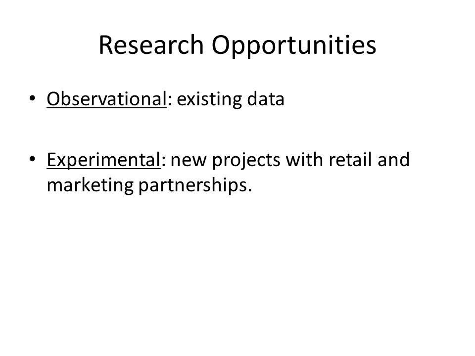 Research Opportunities Observational: existing data Experimental: new projects with retail and marketing partnerships.
