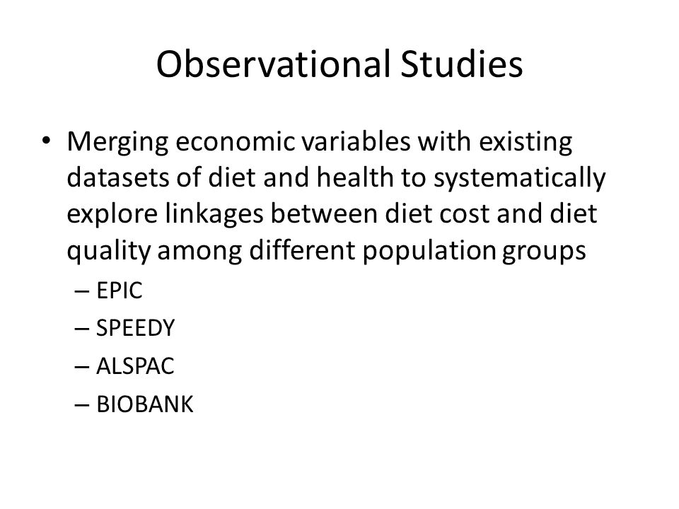 Observational Studies Merging economic variables with existing datasets of diet and health to systematically explore linkages between diet cost and diet quality among different population groups – EPIC – SPEEDY – ALSPAC – BIOBANK