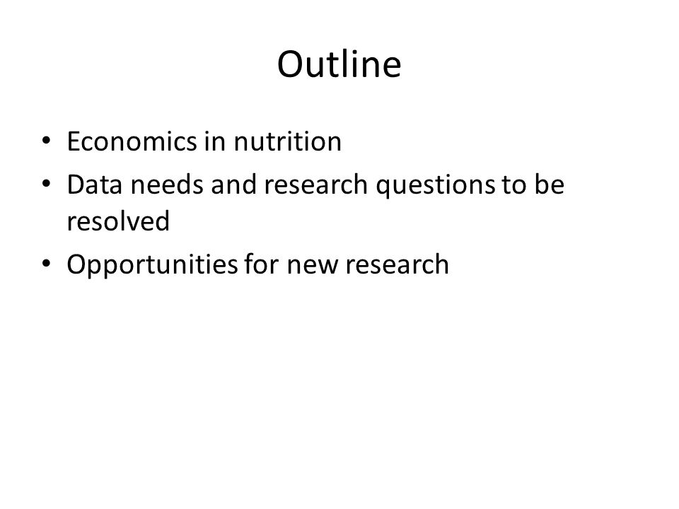 Outline Economics in nutrition Data needs and research questions to be resolved Opportunities for new research