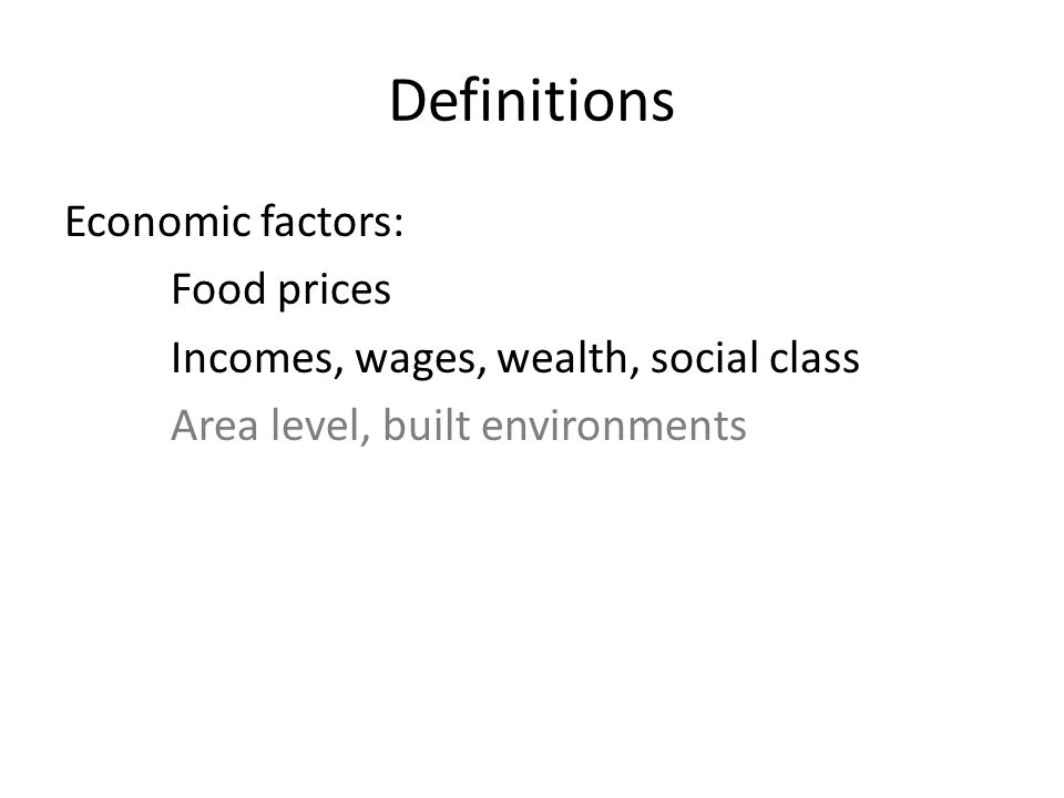 Definitions Economic factors: Food prices Incomes, wages, wealth, social class Area level, built environments