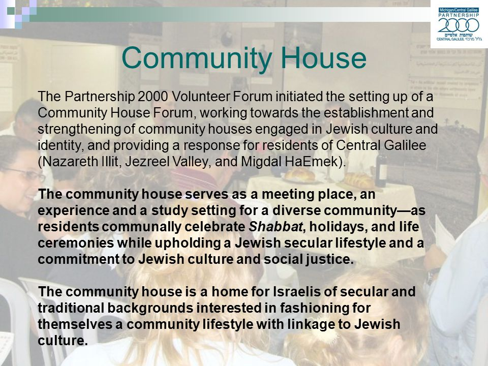 The Partnership 2000 Volunteer Forum initiated the setting up of a Community House Forum, working towards the establishment and strengthening of community houses engaged in Jewish culture and identity, and providing a response for residents of Central Galilee (Nazareth Illit, Jezreel Valley, and Migdal HaEmek).