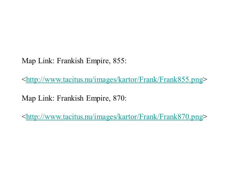 Map Link: Frankish Empire, 855: http://www.tacitus.nu/images/kartor/Frank/Frank855.png Map Link: Frankish Empire, 870: http://www.tacitus.nu/images/kartor/Frank/Frank870.png
