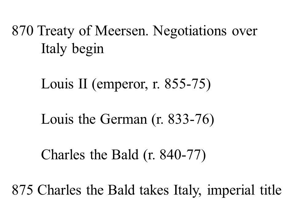 870 Treaty of Meersen. Negotiations over Italy begin Louis II (emperor, r.