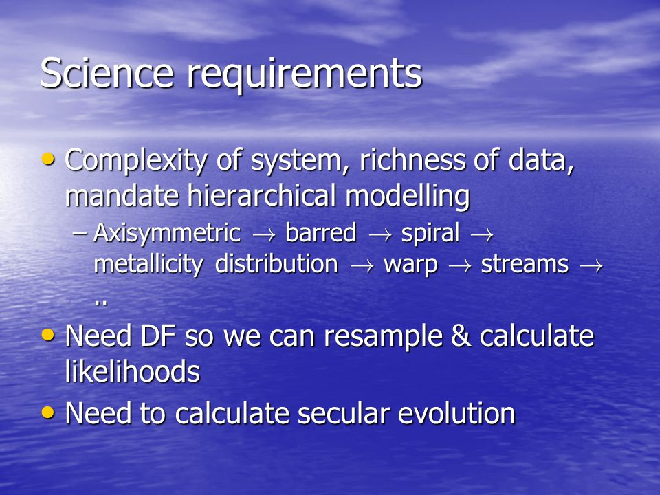 Science requirements Complexity of system, richness of data, mandate hierarchical modelling Complexity of system, richness of data, mandate hierarchic