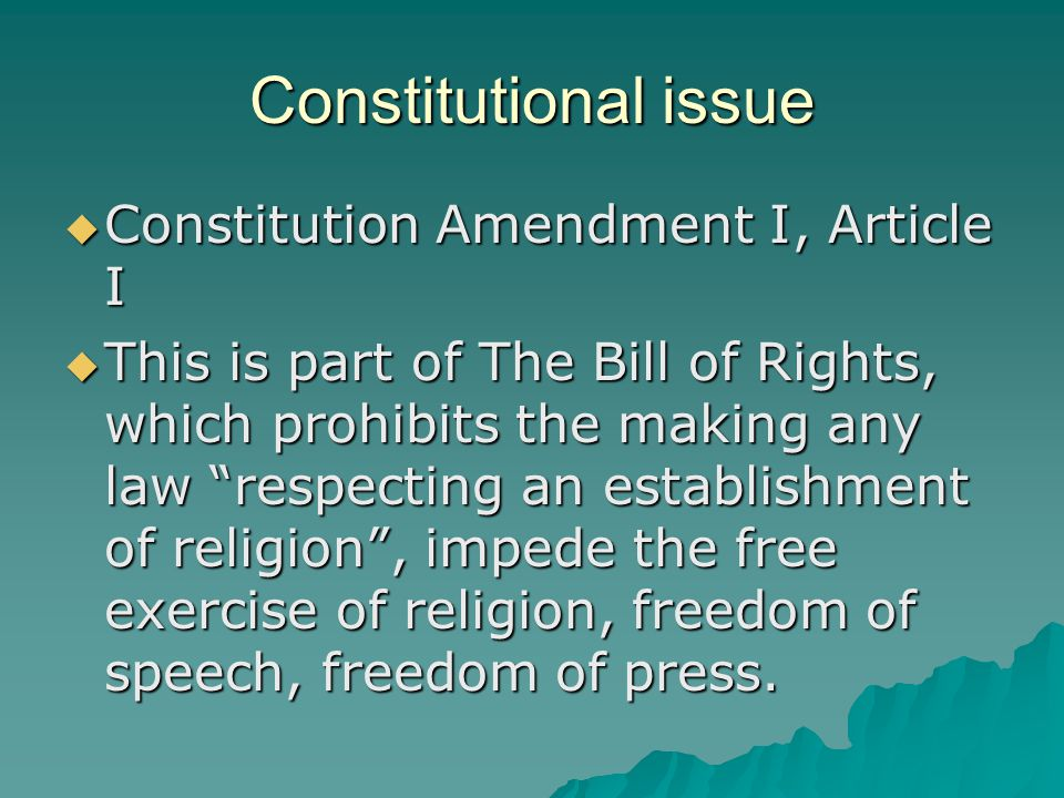 Constitutional issue  Constitution Amendment I, Article I  This is part of The Bill of Rights, which prohibits the making any law respecting an establishment of religion , impede the free exercise of religion, freedom of speech, freedom of press.