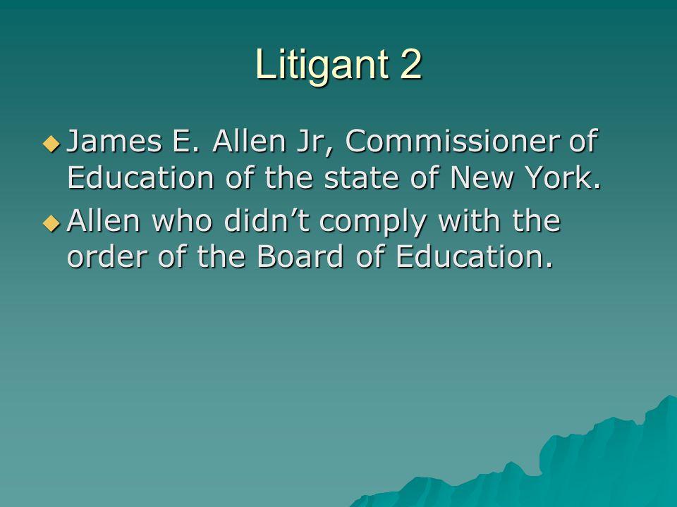 Litigant 2  James E. Allen Jr, Commissioner of Education of the state of New York.