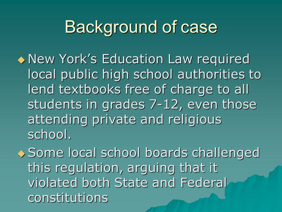 Background of case  New York's Education Law required local public high school authorities to lend textbooks free of charge to all students in grades 7-12, even those attending private and religious school.