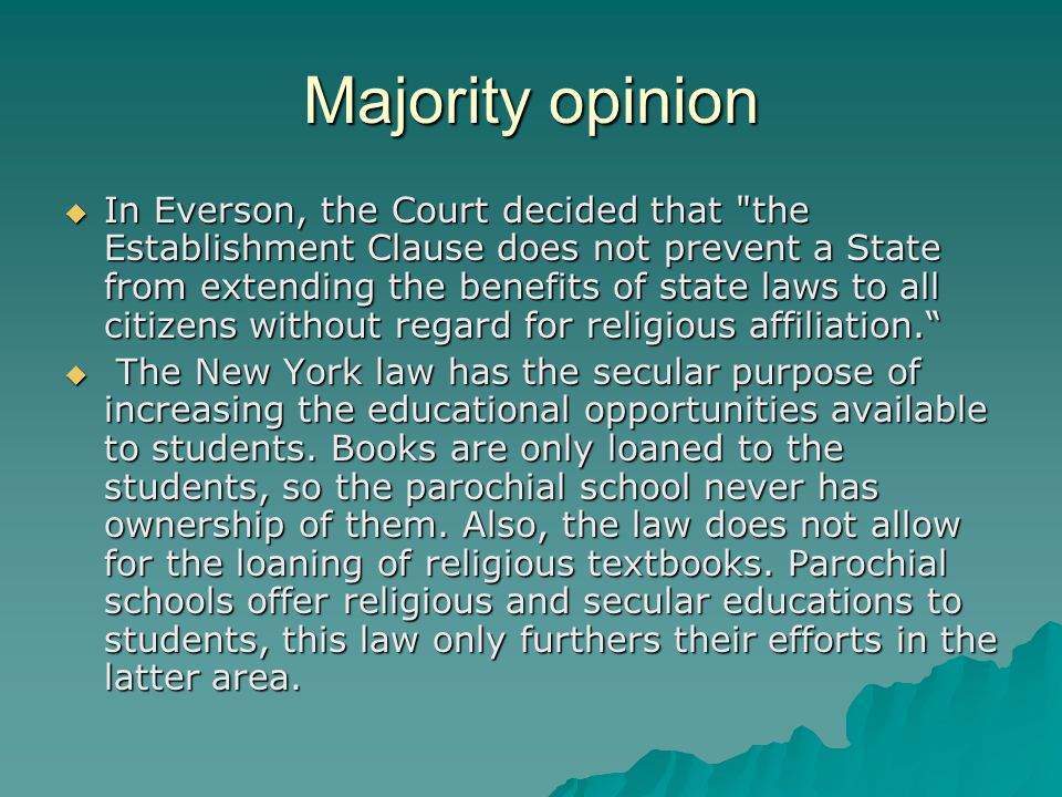 Majority opinion  In Everson, the Court decided that the Establishment Clause does not prevent a State from extending the benefits of state laws to all citizens without regard for religious affiliation.  The New York law has the secular purpose of increasing the educational opportunities available to students.