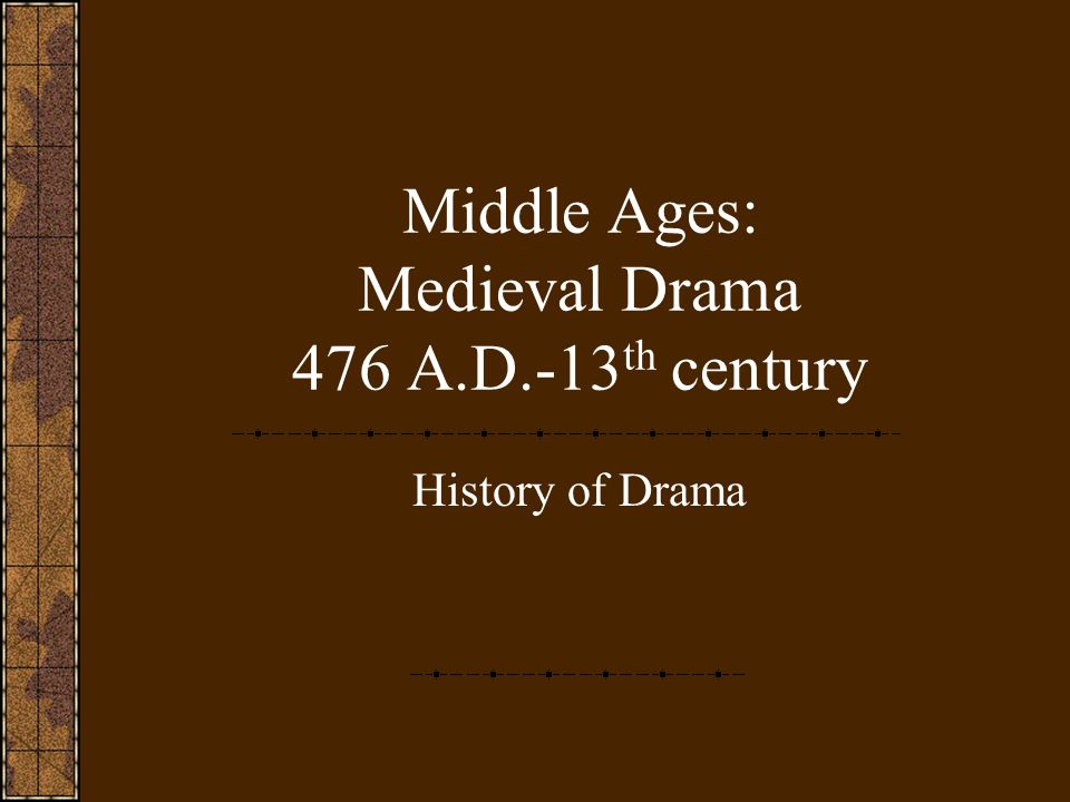 Middle Ages: Medieval Drama 476 A.D.-13 th century History of Drama