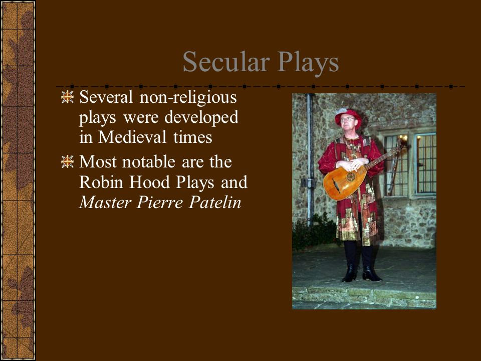 Secular Plays Several non-religious plays were developed in Medieval times Most notable are the Robin Hood Plays and Master Pierre Patelin