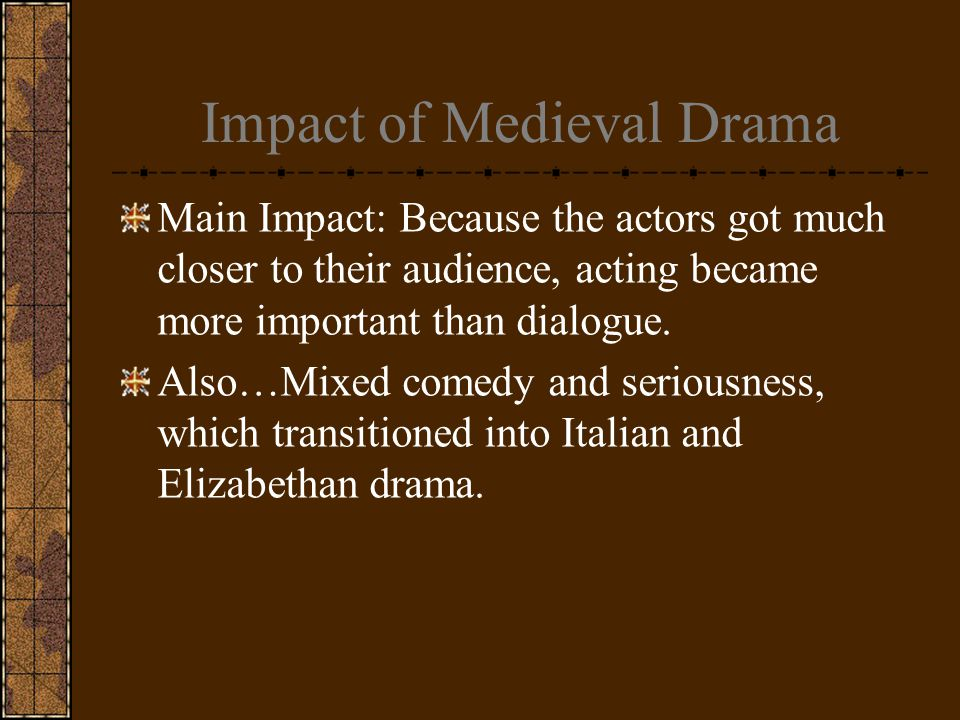 Impact of Medieval Drama Main Impact: Because the actors got much closer to their audience, acting became more important than dialogue.